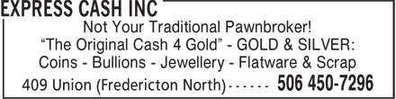 "Express Cash Inc (506-450-7296) - Display Ad - Not Your Traditional Pawnbroker! ""The Original Cash 4 Gold"" - GOLD & SILVER: Coins - Bullions - Jewellery - Flatware & Scrap"