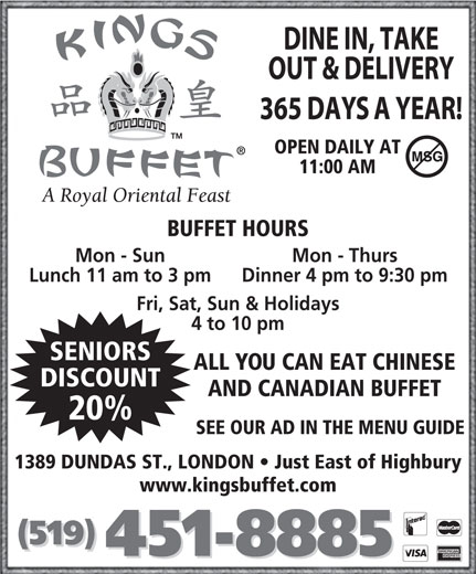 Kings Buffet London (519-451-8885) - Annonce illustrée======= - OPEN DAILY AT 11:00 AM BUFFET HOURS Mon - Sun Mon - Thurs Lunch 11 am to 3 pm Dinner 4 pm to 9:30 pm Fri, Sat, Sun & Holidays 4 to 10 pm SENIORS ALL YOU CAN EAT CHINESE DISCOUNT AND CANADIAN BUFFET 20% SEE OUR AD IN THE MENU GUIDE 1389 DUNDAS ST., LONDON   Just East of Highbury www.kingsbuffet.com (519) 451-8885