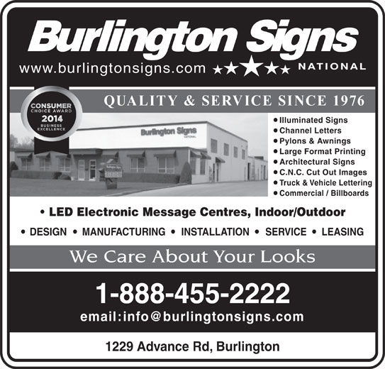 Burlington Signs National (905-335-6515) - Display Ad - Illuminated Signs Channel Letters Pylons & Awnings Large Format Printing Architectural Signs C.N.C. Cut Out Images Truck & Vehicle Lettering Commercial / Billboards LED Electronic Message Centres, Indoor/Outdoor DESIGN MANUFACTURING INSTALLATION SERVICE LEASING We Care About Your Looks 1-888-455-2222 1229 Advance Rd, Burlington www.burlingtonsigns.com QUALITY & SERVICE SINCE 1976