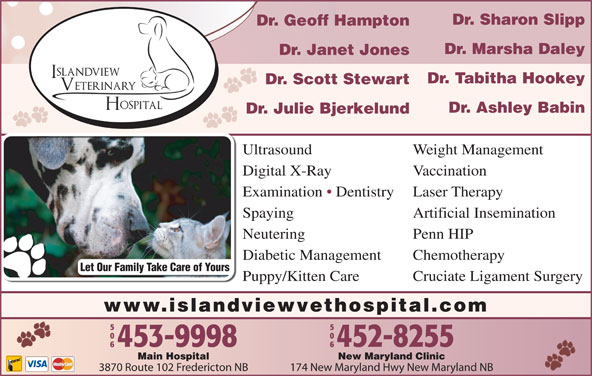 Islandview Veterinary Hospital (506-453-9998) - Display Ad - Dr. Sharon Slipp Dr. Geoff Hampton Dr. Marsha Daley Dr. Janet Jones Dr. Tabitha Hookey Dr. Scott Stewart Dr. Ashley Babin Dr. Julie Bjerkelund Ultrasound Weight Management Digital X-Ray Vaccination Examination   Dentistry Laser Therapy Spaying Artificial Insemination Neutering Penn HIP Diabetic Management Chemotherapy Let Our Family Take Care of Yours Puppy/Kitten Care Cruciate Ligament Surgery www.islandviewvethospital.com New Maryland ClinicMain Hospital 174 New Maryland Hwy New Maryland NB3870 Route 102 Fredericton NB Dr. Janet Jones Dr. Tabitha Hookey Dr. Scott Stewart Dr. Ashley Babin Dr. Julie Bjerkelund Ultrasound Weight Management Digital X-Ray Vaccination Examination   Dentistry Laser Therapy Spaying Artificial Insemination Dr. Sharon Slipp Dr. Geoff Hampton Dr. Marsha Daley Neutering Penn HIP Diabetic Management Chemotherapy Let Our Family Take Care of Yours Puppy/Kitten Care Cruciate Ligament Surgery www.islandviewvethospital.com New Maryland ClinicMain Hospital 174 New Maryland Hwy New Maryland NB3870 Route 102 Fredericton NB
