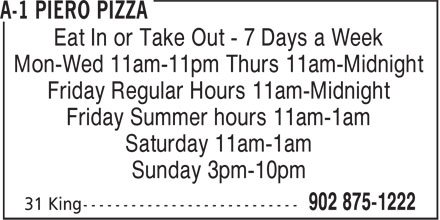 A-1 Piero Pizza (902-875-1222) - Annonce illustrée======= - Eat In or Take Out - 7 Days a Week Mon-Wed 11am-11pm Thurs 11am-Midnight Friday Regular Hours 11am-Midnight Friday Summer hours 11am-1am Saturday 11am-1am Sunday 3pm-10pm Eat In or Take Out - 7 Days a Week Mon-Wed 11am-11pm Thurs 11am-Midnight Friday Regular Hours 11am-Midnight Friday Summer hours 11am-1am Saturday 11am-1am Sunday 3pm-10pm