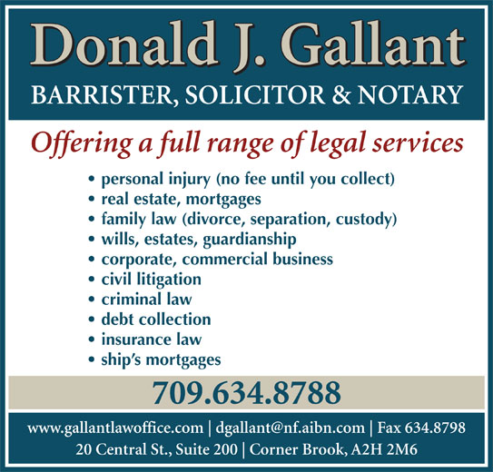 Gallant Donald J (709-634-8788) - Annonce illustrée======= - Donald J. Gallant BARRISTER, SOLICITOR & NOTARY Offering a full range of legal services personal injury (no fee until you collect) real estate, mortgages family law (divorce, separation, custody) wills, estates, guardianship corporate, commercial business civil litigation criminal law debt collection insurance law ship s mortgages 709.634.8788 www.gallantlawoffice.com Fax 634.8798 20 Central St., Suite 200 Corner Brook, A2H 2M6 Donald J. Gallant BARRISTER, SOLICITOR & NOTARY Offering a full range of legal services personal injury (no fee until you collect) real estate, mortgages family law (divorce, separation, custody) wills, estates, guardianship corporate, commercial business civil litigation criminal law debt collection insurance law ship s mortgages 709.634.8788 www.gallantlawoffice.com Fax 634.8798 20 Central St., Suite 200 Corner Brook, A2H 2M6