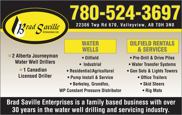 Brad Saville Enterprises Ltd (780-524-3697) - Display Ad - 780-524-3697 22306 Twp Rd 670, Valleyview, AB T0H 3N0 WATER OILFIELD RENTALS WELLS & SERVICES 2 Alberta Journeyman Oilfield Pre-Drill & Drive Piles Water Well Drillers Industrial Water Transfer Systems 1 Canadian Residential/Agricultural Gen Sets & Lights Towers Licensed Driller Pump Install & Service Office Trailers Berkeley, Grundfos, Skid Steers WP Constant Pressure Distributor Rig Mats Brad Saville Enterprises is a family based business with over 30 years in the water well drilling and servicing industry.