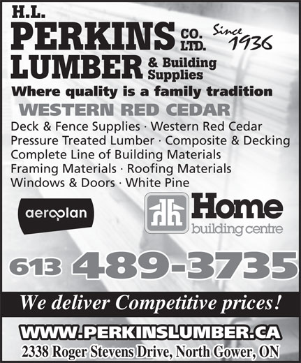 Perkins Home Building Centre (613-489-3735) - Display Ad - PERKINS LTD. CO. H.L. & Building LUMBER Supplies Where quality is a family tradition WESTERN RED CEDAR Deck & Fence Supplies · Western Red Cedar Pressure Treated Lumber · Composite & Decking Complete Line of Building Materials Framing Materials · Roofing Materials Windows & Doors · White Pine 613 489-3735 We deliver Competitive prices! 2338 Roger Stevens Drive, North Gower, ON WWW.PERKINSLUMBER.CA
