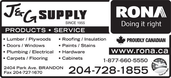 Rona (204-728-1855) - Display Ad - SINCE 1955 PRODUCTS   SERVICE Lumber / Plywoods Roofing / Insulation PROUDLY CANADIAN Doors / Windows Paints / Stains www.rona.ca Plumbing / Electrical Hardware Carpets / Flooring Cabinets 1-877-660-5550 2404 Park Ave. BRANDON Fax 204-727-1670 204-728-1855