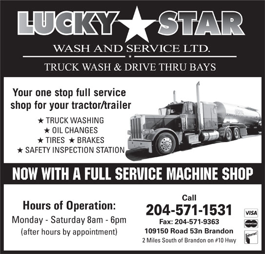 Lucky Star Wash & Service Ltd (204-571-1531) - Display Ad - Your one stop full service shop for your tractor/trailer TRUCK WASHING OIL CHANGES TIRES   BRAKES SAFETY INSPECTION STATION Call Hours of Operation: 204-571-1531 Monday - Saturday 8am - 6pm Fax: 204-571-9363 109150 Road 53n Brandon (after hours by appointment) 2 Miles South of Brandon on #10 Hwy Your one stop full service shop for your tractor/trailer TRUCK WASHING OIL CHANGES TIRES   BRAKES SAFETY INSPECTION STATION Call Hours of Operation: 204-571-1531 Monday - Saturday 8am - 6pm Fax: 204-571-9363 109150 Road 53n Brandon (after hours by appointment) 2 Miles South of Brandon on #10 Hwy