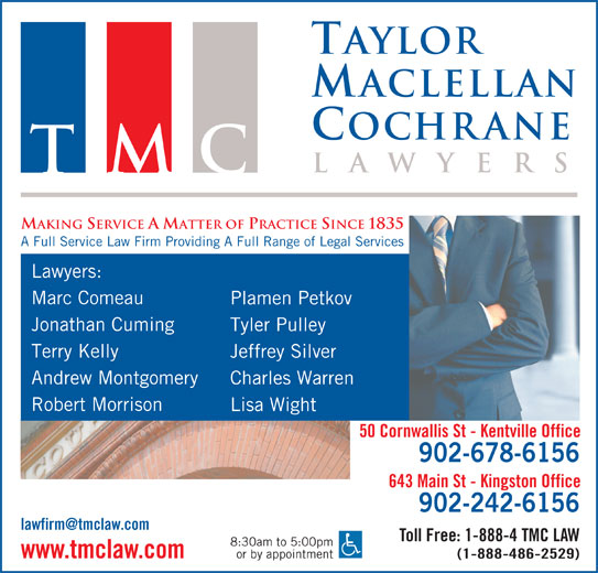 Taylor MacLellan Cochrane Lawyers (902-678-6156) - Display Ad - Taylor aclellan ochrane la wyer TMC MAKING SERVICE A MATTER OF PRACTICE SINCE 1835 A Full Service Law Firm Providing A Full Range of Legal Services Lawyers: Marc Comeau Plamen Petkov Jonathan Cuming Tyler Pulley Terry Kelly Jeffrey Silver Andrew Montgomery Charles Warren Robert Morrison Lisa Wight 50 Cornwallis St - Kentville Office 902-678-6156 643 Main St - Kingston Office 902-242-6156 Toll Free: 1-888-4 TMC LAW 8:30am to 5:00pm or by appointment www.tmclaw.com (1-888-486-2529) aclellan ochrane la wyer TMC MAKING SERVICE A MATTER OF PRACTICE SINCE 1835 A Full Service Law Firm Providing A Full Range of Legal Services Lawyers: Marc Comeau Plamen Petkov Jonathan Cuming Tyler Pulley Terry Kelly Jeffrey Silver Andrew Montgomery Charles Warren Taylor Robert Morrison Lisa Wight 50 Cornwallis St - Kentville Office 902-678-6156 643 Main St - Kingston Office 902-242-6156 Toll Free: 1-888-4 TMC LAW 8:30am to 5:00pm or by appointment www.tmclaw.com (1-888-486-2529)