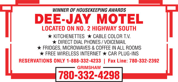 Dee-Jay Motel (780-332-4298) - Annonce illustrée======= - WINNER OF HOUSEKEEPING AWARDS LOCATED ON NO. 2 HIGHWAY SOUTH KITCHENETTES CABLE COLOR T.V. DIRECT DIAL PHONES / VOICEMAIL FRIDGES, MICROWAVES & COFFEE IN ALL ROOMS FREE WIRELESS INTERNET CAR PLUG-INS RESERVATIONS ONLY 1-888-332-4233 Fax Line: 780-332-2392 GRIMSHAW 780-332-4298