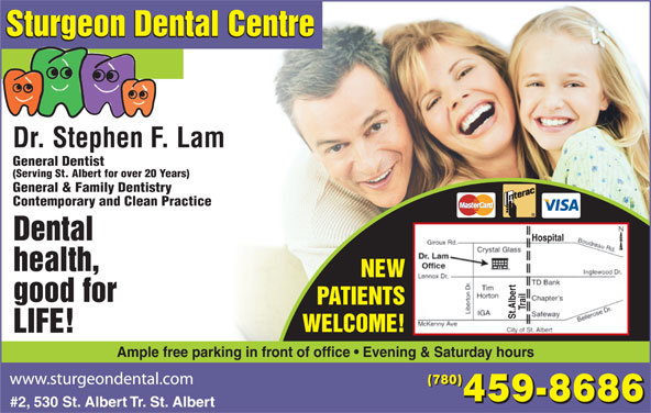 Sturgeon Dental Centre (780-459-8686) - Display Ad - Sturgeon Dental Centre Dr. Stephen F. Lam General Dentist (Serving St. Albert for over 20 Years) General & Family Dentistry Contemporary and Clean Practice Dental Hospital health, NEW good for PATIENTS Trail St.Albert WELCOME! LIFE! Ample free parking in front of office   Evening & Saturday hours (780) 459-8686 #2, 530 St. Albert Tr. St. Albert