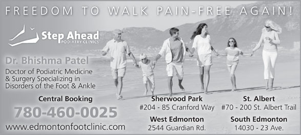 Step Ahead Podiatry Clinic (780-460-0025) - Display Ad - FREEDOM TO WALK PAIN-FREE AGAIN! Dr. Bhishma Patel Doctor of Podiatric Medicine & Surgery Specializing in Disorders of the Foot & Ankle Sherwood Park St. Albert Central Booking #204 - 85 Cranford Way #70 - 200 St. Albert Trail 780-460-0025 South Edmonton West Edmonton www.edmontonfootclinic.com 14030 - 23 Ave. 2544 Guardian Rd.