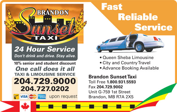 Brandon Sunset Taxi (204-729-9000) - Annonce illustrée======= - upon request Brandon, MB R7A 2X5 Fast Reliable Service          Servic Service 10% senior and student discount City and Country Travel 24 Hour Service Advance Booking Available Don't drink and drive. Stay alive. Queen Sheba LimousineQu ShebLi in Don't drink and drive. Stay alive. City and Country Travel 10% senior and student discount upon request Advance Booking Available One call does it all TAXI & LIMOUSINE SERVICE One call does it all Brandon Sunset Taxi Toll Free 1.800.931.5593 204.729.9000 Fax 204.729.9002 204.729.9000 204.727.0202 Unit G-759 1st Street 204.727.0202