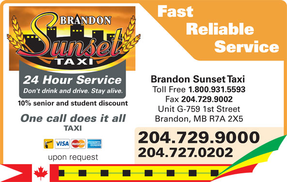 Brandon Sunset Taxi (204-729-9000) - Display Ad - Service Reliable Fast Brandon Sunset Taxi 24 Hour Service Toll Free 1.800.931.5593 Don't drink and drive. Stay alive. Fax 204.729.9002 Don't drink and drive. Stay alive. 10% senior and student discount Unit G-759 1st Street Brandon, MB R7A 2X5 One call does it all Brandon Sunset Taxi TAXI Toll Free 1.800.931.5593 204.729.9000 Fax 204.729.9002 204.729.9000 Unit G-759 1st Street 204.727.0202 Brandon, MB R7A 2X5 upon request
