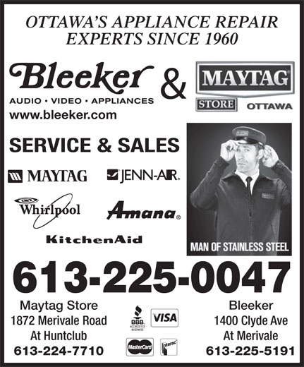 Bleeker Stereo & TV Ltd (613-225-5191) - Display Ad - At Huntclub 1400 Clyde Ave 613-224-7710 At Merivale 613-225-5191 Bleeker 1872 Merivale Road OTTAWA S APPLIANCE REPAIR EXPERTS SINCE 1960 & www.bleeker.com SERVICE & SALES 613-225-0047 Maytag Store