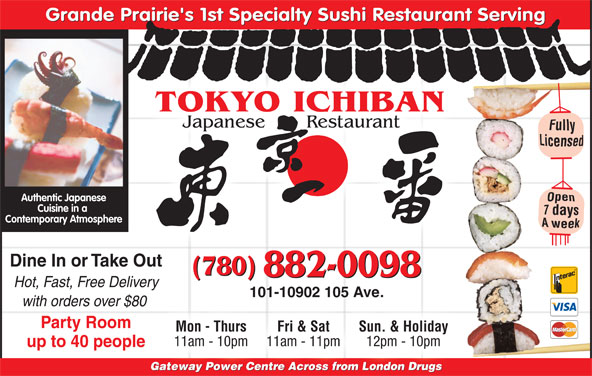 Tokyo Ichiban Japanese Restaurant (780-882-0098) - Annonce illustrée======= - Grande Prairie's 1st Specialty Sushi Restaurant Serving TOKYO ICHIBAN Japanese       Restaurant Authentic Japanese Cuisine in a Contemporary Atmosphere Dine In or Take Out (780) 882-0098 Hot, Fast, Free Delivery 101-10902 105 Ave. with orders over $80 Party Room Mon - Thurs Fri & Sat Sun. & Holiday 11am - 10pm 11am - 11pm 12pm - 10pm up to 40 people Gateway Power Centre Across from London DrugsGate Po Cent fr doDr Gateway Power Centre Across from London DrugsGateway Power Centre Across from s London Drug