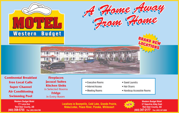 Western Budget Motel 1 (403-358-5755) - Annonce illustrée======= - 171 Leva Ave 57 Gasoline Alley East Red Deer County, AB Nisku/Leduc, Peace River, Ponoka, Whitecourt (403) 358-5755   Fax: (403) 358-5788 (403) 347-2177   Fax: (403) 347-2699 Locations in Bonnyville, Cold Lake, Grande Prairie, BRAND NEW LOCATIONS Continental Breakfast Fireplaces Jacuzzi Suites Executive Rooms Guest Laundry Free Local Calls Kitchen Units Internet Access Hair Dryers Super Channel in Selected Rooms Meeting Rooms Handicap Accessible Rooms Air Conditioning Fridge Swimming Pool in Every Room Western Budget Motel