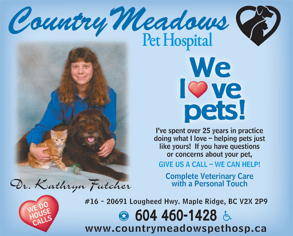 Country Meadows Pet Hospital (604-460-1428) - Annonce illustrée======= - We l   ve pets! I ve spent over 25 years in practice ve spent over 25 years in practi doing what I love - helping pets justinwhat I l helpin ts j like yours!  If you have questions or concerns about your pet, GIVE US A CALL - WE CAN HELP! Complete Veterinary Care with a Personal Touch #16 - 20691 Lougheed Hwy. Maple Ridge, BC V2X 2P9 WE DO HOUSE 604 460-1428 CALLS www.countrymeadowspethosp.ca