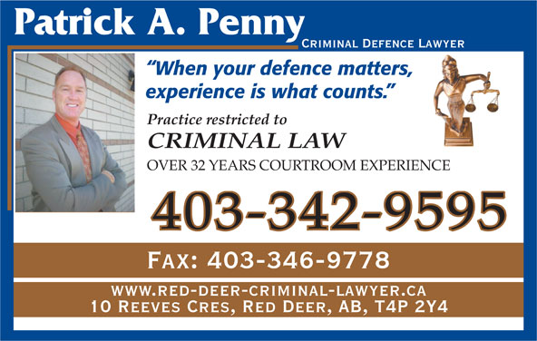 Penny Patrick A (403-342-9595) - Annonce illustrée======= - Criminal Defence Lawyer When your defence matters, experience is what counts. Practice restricted to CRIMINAL LAW OVER 32 YEARS COURTROOM EXPERIENCE 403-342-9595 Fax: 403-346-9778 www.red-deer-criminal-lawyer.ca 10 Reeves Cres, Red Deer, AB, T4P 2Y4