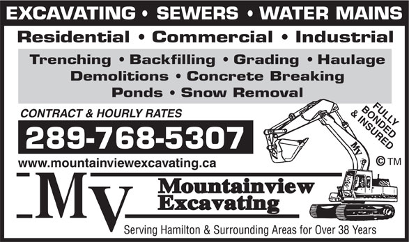 Mountainview Excavating (905-643-3612) - Display Ad - & INSURED CONTRACT & HOURLY RATES 289-768-5307 TM www.mountainviewexcavating.ca BONDEDFULLY EXCAVATING   SEWERS   WATER MAINS Residential   Commercial   Industrial Trenching   Backfilling   Grading   Haulage Demolitions   Concrete Breaking Ponds   Snow Removal