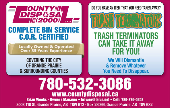 County Disposal (2000) Ltd (780-532-3086) - Display Ad - 8003 110 St, Grande Prairie, AB  T8W 6T2 · Box 23066, Grande Prairie, AB  T8V 6X2 COVERING THE CITY We Will Dismantle OF GRANDE PRAIRIE CAN TAKE IT AWAY FOR YOU! & Remove Whatever & SURROUNDING COUNTIES You Need To Disappear. www.countydisposal.ca 780-532-3086 DO YOU HAVE AN ITEM THAT YOU NEED TAKEN AWAY? OUNTY DISP   SA LTD 2000 COMPLETE BIN SERVICE TRASH TERMINATORS C.O.R. CERTIFIED CAN TAKE IT AWAY FOR YOU! COVERING THE CITY We Will Dismantle OF GRANDE PRAIRIE & Remove Whatever & SURROUNDING COUNTIES You Need To Disappear. 780-532-3086 www.countydisposal.ca 8003 110 St, Grande Prairie, AB  T8W 6T2 · Box 23066, Grande Prairie, AB  T8V 6X2 DO YOU HAVE AN ITEM THAT YOU NEED TAKEN AWAY? OUNTY DISP   SA LTD 2000 COMPLETE BIN SERVICE TRASH TERMINATORS C.O.R. CERTIFIED