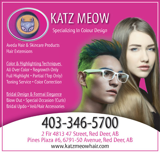 The Katz Meow Hair (403-346-5700) - Display Ad - KATZ MEOW Specializing In Colour DesignSpecializing In Colour Design Aveda Hair & Skincare Productsts Hair Extensions Color & Highlighting Techniques ues All Over Color   Regrowth Only Full Highlight   Partial (Top Only) ly) Toning Service   Color Correctionion Bridal Design & Formal Elegancence Blow Out   Special Occasion (Curls)urls) Bridal Updo   Veil/Hair AccessoriesBridal Updo   Veil/Hair Accessories 403-346-5700 2 Flr 4813 47 Street, Red Deer, AB Pines Plaza #6, 6791-50 Avenue, Red Deer, AB www.katzmeowhair.com