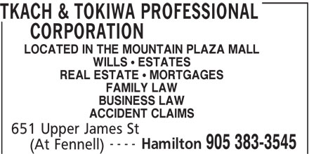 Tkach & Tokiwa Professional Corporation (905-383-3545) - Annonce illustrée======= - ---- Hamilton 905 383-3545 (At Fennell) 651 Upper James St TKACH & TOKIWA PROFESSIONAL CORPORATION LOCATED IN THE MOUNTAIN PLAZA MALL WILLS ! ESTATES REAL ESTATE ! MORTGAGES FAMILY LAW BUSINESS LAW ACCIDENT CLAIMS