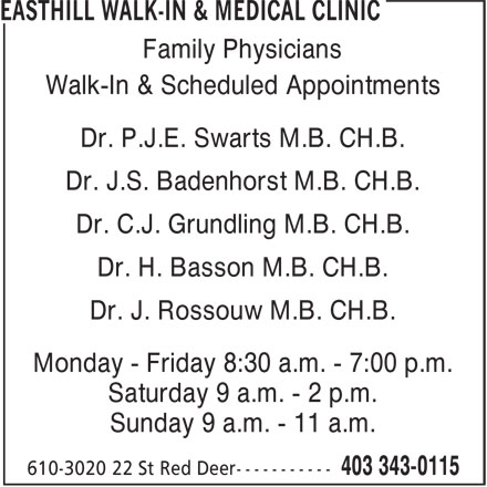 Easthill Walk-In & Medical Clinic (403-343-0115) - Display Ad - Family Physicians Dr. J.S. Badenhorst M.B. CH.B. Walk-In & Scheduled Appointments Dr. P.J.E. Swarts M.B. CH.B. Dr. C.J. Grundling M.B. CH.B. Monday - Friday 8:30 a.m. - 7:00 p.m. Saturday 9 a.m. - 2 p.m. Dr. H. Basson M.B. CH.B. Dr. J. Rossouw M.B. CH.B. Sunday 9 a.m. - 11 a.m.