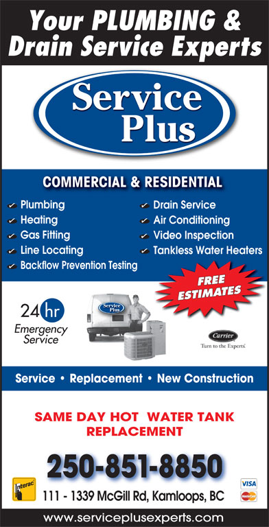 Service Plus (250-851-8850) - Display Ad - Your PLUMBING & Drain Service Experts Service Plus COMMERCIAL & RESIDENTIAL COMMERCIAL & RESIDENTIAL Plumbing Drain Service Heating Air Conditioning Gas Fitting Video Inspection Line Locating Tankless Water Heaters Backflow Prevention Testing FREE ESTIMATES Service Plus 24 hr Emergency Service Service   Replacement   New Construction SAME DAY HOT  WATER TANK REPLACEMENT 250-851-8850 111 - 1339 McGill Rd, Kamloops, BC www.serviceplusexperts.com Your PLUMBING & Drain Service Experts Service Plus COMMERCIAL & RESIDENTIAL COMMERCIAL & RESIDENTIAL Plumbing Drain Service Heating Air Conditioning Gas Fitting Video Inspection Tankless Water Heaters Backflow Prevention Testing FREE ESTIMATES Service Plus 24 hr Emergency Service Service   Replacement   New Construction SAME DAY HOT  WATER TANK REPLACEMENT 250-851-8850 111 - 1339 McGill Rd, Kamloops, BC www.serviceplusexperts.com Line Locating