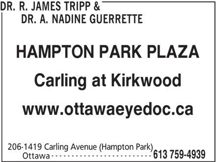 Dr. R. James Tripp & Dr. A. Nadine Guerrette (613-759-4939) - Display Ad - DR. A. NADINE GUERRETTE DR. R. JAMES TRIPP & HAMPTON PARK PLAZA Carling at Kirkwood www.ottawaeyedoc.ca 206-1419 Carling Avenue (Hampton Park) ------------------------- 613 759-4939 Ottawa