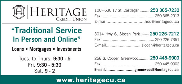 Heritage Credit Union (250-365-7232) - Display Ad - .......... 250 365-7232 250 365-2913 Fax ................................................ E-mail Traditional Service ........ 3014Hwy6,SlocanPark 250 226-7212 Fax ................................................ 100-63017St.,Castlegar 250 226-7351 In Person and Online E-mail Loans   Mortgages   Investments 250 445-9900 256S.Copper,Greenwood ............ Tues. to Thurs. 9:30 - 5 Fax ................................................250 445-9902 Fri. 9:30 - 5:30 Sat. 9 - 2 www.heritagecu.ca
