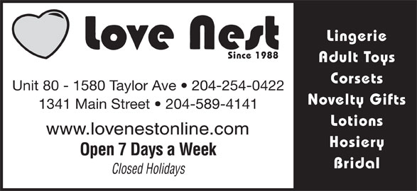 Love Nest (204-254-0422) - Display Ad - Lingerie Since 1988 Adult Toys Corsets Unit 80 - 1580 Taylor Ave   204-254-0422 Novelty Gifts 1341 Main Street   204-589-4141 Lotions www.lovenestonline.com Hosiery Open 7 Days a Week Bridal Closed Holidays Lingerie Since 1988 Adult Toys Corsets Unit 80 - 1580 Taylor Ave   204-254-0422 Novelty Gifts 1341 Main Street   204-589-4141 Lotions www.lovenestonline.com Hosiery Open 7 Days a Week Bridal Closed Holidays