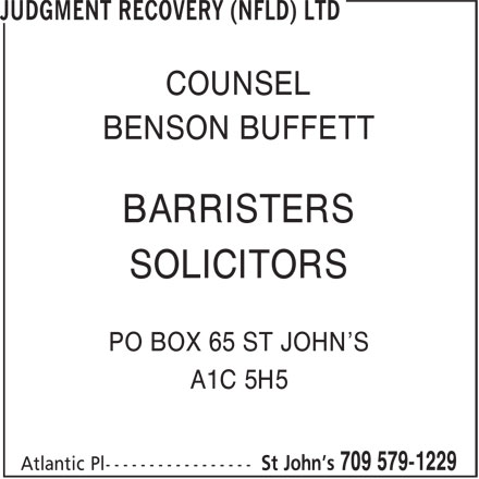 Judgment Recovery (Nfld) Ltd (709-579-1229) - Annonce illustrée======= - COUNSEL BARRISTERS BENSON BUFFETT PO BOX 65 ST JOHN'S A1C 5H5 SOLICITORS COUNSEL BENSON BUFFETT BARRISTERS SOLICITORS PO BOX 65 ST JOHN'S A1C 5H5