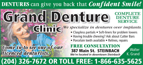 Grand Denture Clinic (204-326-7672) - Display Ad - Grand Denture We specialize in dentures over implants.pecialize in dentures We s Clinic Claspless partials   Soft-liners for problem lowers Having trouble chewing? Ask about Cutter Bars Porcelain teeth available   Relines, repairs Walter 387 Main St.  STEINBACH K. Grand We re located in downtown Steinbach (204) 326-7672 OR TOLL FREE: 1-866-635-5625