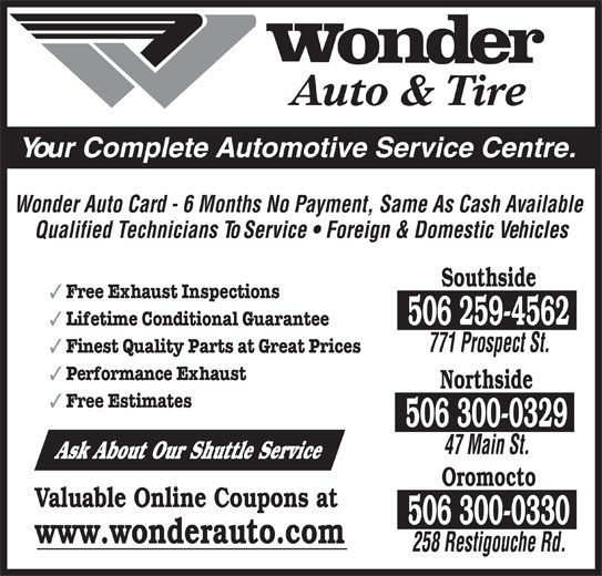 Wonder Auto & Tire (506-458-8800) - Display Ad - Auto & Tire Your Complete Automotive Service Centre. Wonder Auto Card - 6 Months No Payment, Same As Cash Available Qualified Technicians To Service   Foreign & Domestic Vehicles Southside Free Exhaust Inspections 506 259-4562 Lifetime Conditional Guarantee 771 Prospect St. Finest Quality Parts at Great Prices Performance Exhaust Northside Free Estimates 506 300-0329 47 Main St. Ask About Our Shuttle Service Oromocto Valuable Online Coupons at 506 300-0330 www.wonderauto.com 258 Restigouche Rd.
