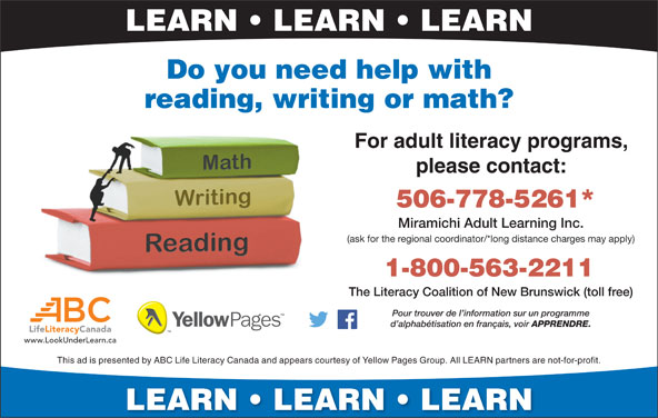 The Literacy Coalition Of New Brunswick (1-800-563-2211) - Annonce illustrée======= - LEARN   LEARN   LEARN Do you need help with reading, writing or math? For adult literacy programs, please contact: 506-778-5261* Miramichi Adult Learning Inc. (ask for the regional coordinator/*long distance charges may apply) 1-800-563-2211 The Literacy Coalition of New Brunswick (toll free) Pour trouver de I information sur un programme d alphabétisation en français, voir APPRENDRE. LifeLiteracyCanada www.LookUnderLearn.ca This ad is presented by ABC Life Literacy Canada and appears courtesy of Yellow Pages Group. All LEARN partners are not-for-pro fit. LEARN   LEARN   LEARN