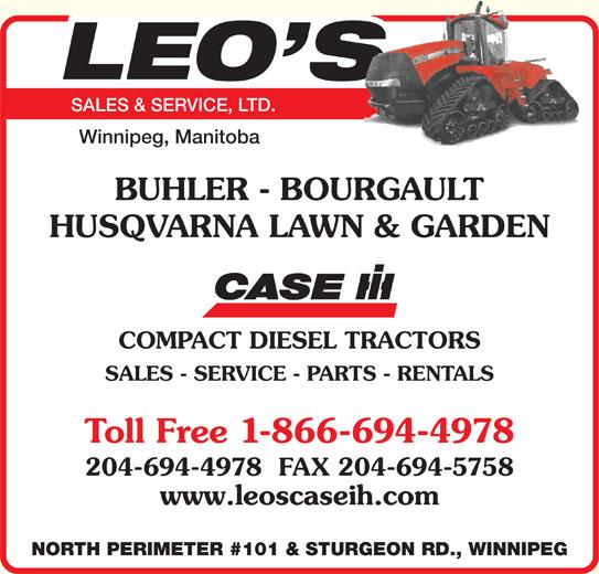 Leo's Sales & Service Ltd (204-694-4978) - Display Ad - SALES & SERVICE, LTD. Winnipeg, Manitoba BUHLER - BOURGAULT HUSQVARNA LAWN & GARDEN COMPACT DIESEL TRACTORS SALES - SERVICE - PARTS - RENTALS Toll Free 1-866-694-4978 204-694-4978  FAX 204-694-5758 www.leoscaseih.com NORTH PERIMETER #101 & STURGEON RD., WINNIPEG SALES & SERVICE, LTD. Winnipeg, Manitoba BUHLER - BOURGAULT HUSQVARNA LAWN & GARDEN COMPACT DIESEL TRACTORS SALES - SERVICE - PARTS - RENTALS Toll Free 1-866-694-4978 204-694-4978  FAX 204-694-5758 www.leoscaseih.com NORTH PERIMETER #101 & STURGEON RD., WINNIPEG