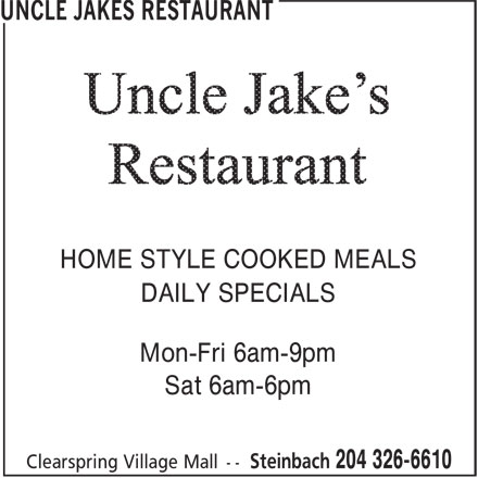 Uncle Jakes Restaurant (204-326-6610) - Display Ad - HOME STYLE COOKED MEALS DAILY SPECIALS Mon-Fri 6am-9pm Sat 6am-6pm HOME STYLE COOKED MEALS DAILY SPECIALS Mon-Fri 6am-9pm Sat 6am-6pm