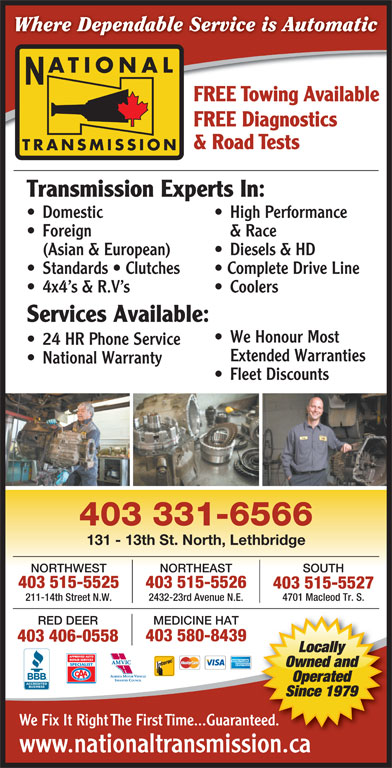 National Transmissions (403-320-0447) - Display Ad - Services Available: We Honour Most 24 HR Phone Service Extended Warranties National Warranty Fleet Discounts 403 331-6566 131 - 13th St. North, Lethbridge SOUTHNORTHEASTNORTHWEST 403 515-5526403 515-5525 403 515-5527 4701 Macleod Tr. S. 2432-23rd Avenue N.E.211-14th Street N.W. RED DEER MEDICINE HAT 403 580-8439 403 406-0558 Locally Owned and Operated Since 1979 We Fix It Right The First Time...Guaranteed. www.nationaltransmission.caionca Where Dependable Service is Automatic ATIONAL FREE Towing Available FREE Diagnostics & Road Tests TRANSMISSION Transmission Experts In: Domestic High Performance Foreign & Race (Asian & European) Diesels & HD Standards   Clutches Complete Drive Line 4x4 s & R.V s Coolers