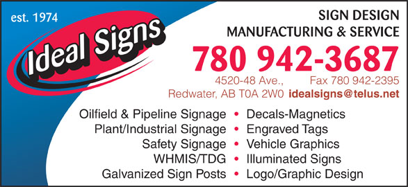 Ideal Signs Ltd (780-942-3687) - Display Ad - SIGN DESIGN est. 1974 est. 1974 SIGN DESIGN MANUFACTURING & SERVICE 780 942-3687 Fax 780 942-23954520-48 Ave., Redwater, AB T0A 2W0 Oilfield & Pipeline Signage Decals-Magnetics Plant/Industrial Signage Engraved Tags Safety Signage Vehicle Graphics WHMIS/TDG Illuminated Signs Galvanized Sign Posts Logo/Graphic Design MANUFACTURING & SERVICE 780 942-3687 Fax 780 942-23954520-48 Ave., Redwater, AB T0A 2W0 Oilfield & Pipeline Signage Decals-Magnetics Plant/Industrial Signage Engraved Tags Safety Signage Vehicle Graphics WHMIS/TDG Illuminated Signs Galvanized Sign Posts Logo/Graphic Design