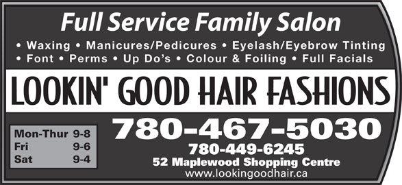 Lookin' Good Hair Fashions (780-467-5030) - Annonce illustrée======= - Waxing   Manicures/Pedicures   Eyelash/Eyebrow Tinting Font   Perms   Up Do s   Colour & Foiling   Full Facials Mon-Thur 9-8 780-467-5030 Fri 9-6 780-449-6245 Sat 9-4 52 Maplewood Shopping Centre www.lookingoodhair.ca Full Service Family Salon