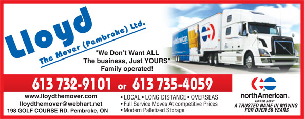 "Lloyd The Mover (Pembroke) Ltd (613-732-9101) - Display Ad - ""We Don t Want ALL The business, Just YOURS"" Family operated! or 613 732-9101 613 735-4059 www.lloydthemover.com LOCAL   LONG DISTANCE   OVERSEAS Full Service Moves At competitive Prices Modern Palletized Storage 198 GOLF COURSE RD. Pembroke, ON"