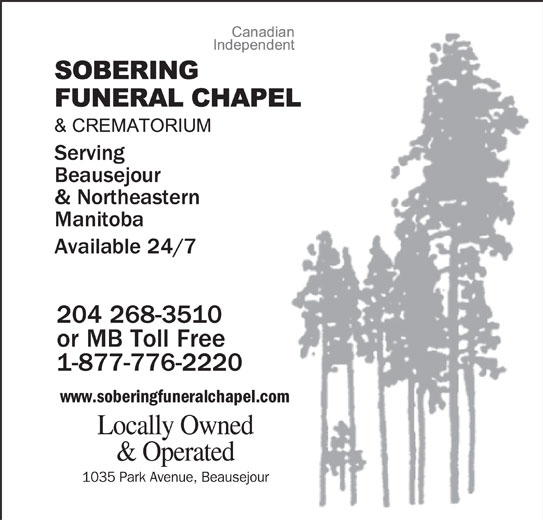 Sobering Funeral Chapel & Crematorium (204-268-3510) - Display Ad - Beausejour & Northeastern Manitoba Available 24/7 204 268-3510 or MB Toll Free 1-877-776-2220 www.soberingfuneralchapel.com Locally Owned & Operated 1035 Park Avenue, Beausejour Serving Beausejour & Northeastern Manitoba Available 24/7 204 268-3510 or MB Toll Free 1-877-776-2220 www.soberingfuneralchapel.com Locally Owned & Operated 1035 Park Avenue, Beausejour Serving