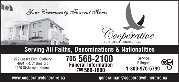 Co-Operative Funeral Homes & Chapel (705-566-2100) - Display Ad - 705 566-1600 Your Community Funeral Home FUNÉRAIRE FUNERAL HOME Serving All Faiths, Denominations & Nationalities Service 222 Lasalle Blvd, Sudbury 705 566-2100 Bilingue 4691 RR, Chelmsford Funeral Information 4570 St-Joseph, Hanmer 1-800-970-5799