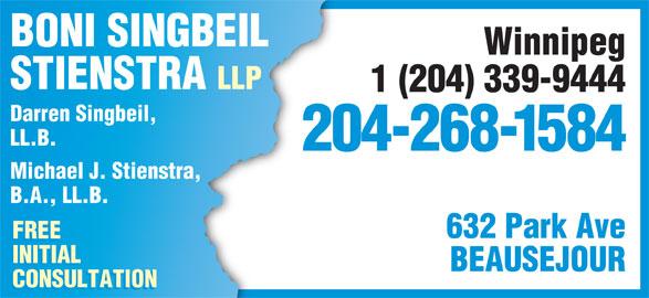 Boni Singbeil Stienstra LLP (204-268-1584) - Display Ad - Winnipeg STIENSTRA LLP 1 (204) 339-9444 Darren Singbeil, LL.B. 204-268-1584 Michael J. Stienstra, B.A., LL.B. 632 Park Ave FREE INITIAL BEAUSEJOUR CONSULTATION BONI SINGBEIL