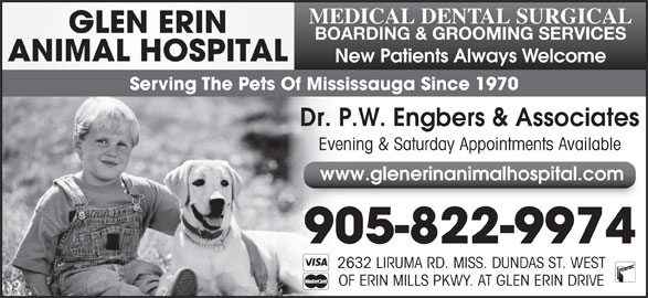 Glen Erin Animal Hospital (905-822-9974) - Display Ad - BOARDING & GROOMING SERVICES ANIMAL HOSPITAL New Patients Always Welcome Serving The Pets Of Mississauga Since 1970 Dr. P.W. Engbers & Associates Evening & Saturday Appointments Available www.glenerinanimalhospital.com 905-822-9974 2632 LIRUMA RD. MISS. DUNDAS ST. WEST OF ERIN MILLS PKWY. AT GLEN ERIN DRIVE GLEN ERIN MEDICAL DENTAL SURGICAL