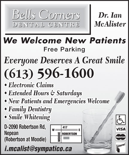 Bells Corners Dental Centre (613-596-1600) - Display Ad - (Robertson at Moodie) McAlister We Welcome New Patients Free Parking Everyone Deserves A Great Smile (613) 596-1600 Electronic Claims Extended Hours & Saturdays New Patients and Emergencies Welcome Family Dentistry Smile Whitening D-2090 Robertson Rd, Nepean Dr. Ian