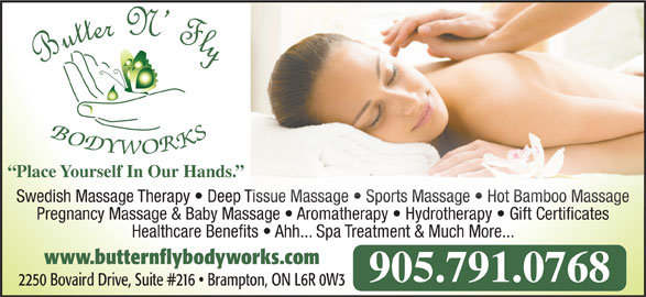 Butter N' Fly Bodyworks RMT Clinic (905-791-0768) - Display Ad - Pregnancy Massage & Baby Massage   Aromatherapy   Hydrotherapy   Gift Certificates  A ath Hydroth Gift Certificate Healthcare Benefits   Ahh... Spa Treatment & Much More... www.butternflybodyworks.com 905.791.0768 2250 Bovaird Drive, Suite #216   Brampton, ON L6R 0W3 Place Yourself In Our Hands. Swedish Massage Therapy   Deep Tissue Massage   Sports Massage   Hot Bamboo Massage Tissue Massage   Sports Massage   Hot Bamboo Massage