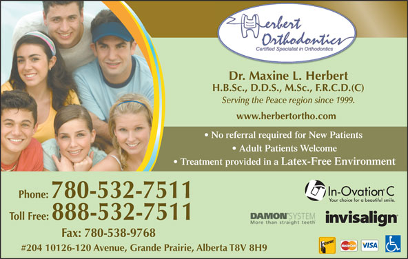 Herbert Orthodontics (780-532-7511) - Display Ad - Dr. Maxine L. Herbert H.B.Sc., D.D.S., M.Sc., F.R.C.D.(C) Serving the Peace region since 1999. Adult Patients Welcome www.herbertortho.com Treatment provided in a Latex-Free Environment Phone: 780-532-7511 Toll Free: 888-532-7511 Fax: 780-538-9768 #204 10126-120 Avenue, Grande Prairie, Alberta T8V 8H9 No referral required for New Patients