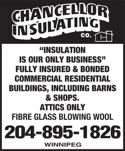 Chancellor Insulating Co (204-895-1826) - Display Ad - INSULATION IS OUR ONLY BUSINESS FULLY INSURED & BONDED COMMERCIAL RESIDENTIAL BUILDINGS, INCLUDING BARNS & SHOPS. ATTICS ONLY FIBRE GLASS BLOWING WOOL 204-895-1826 WINNIPEG