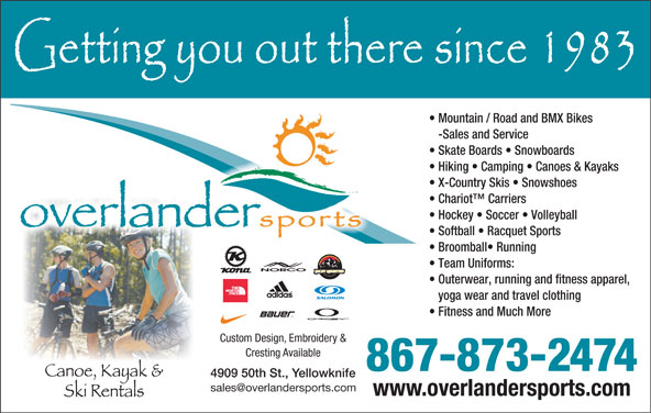 Overlander Sports (867-873-2474) - Display Ad - Mountain / Road and BMX Bikes -Sales and Service Skate Boards   Snowboards Hiking   Camping   Canoes & Kayaks X-Country Skis   Snowshoes Chariot  Carriers Hockey   Soccer   Volleyball Softball   Racquet Sports Broomball  Running Team Uniforms: Outerwear, running and fitness apparel, yoga wear and travel clothing Fitness and Much More Custom Design, Embroidery & Cresting Available 867-873-2474 4909 50th St., Yellowknife www.overlandersports.com