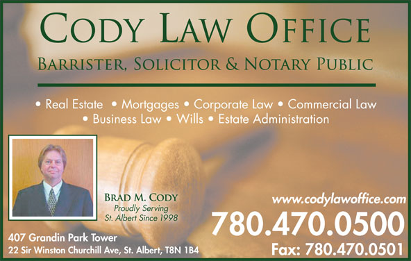 Cody Law Office (780-470-0500) - Display Ad - Real Estate    Mortgages   Corporate Law   Commercial Law Business Law   Wills   Estate Administration www.codylawoffice.com Proudly Serving St. Albert Since 1998 780.470.0500 407 Grandin Park Tower 22 Sir Winston Churchill Ave, St. Albert, T8N 1B4 Fax: 780.470.0501